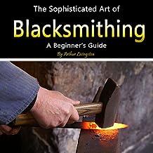 Blacksmithing: The Sophisticated Art of Blacksmithing