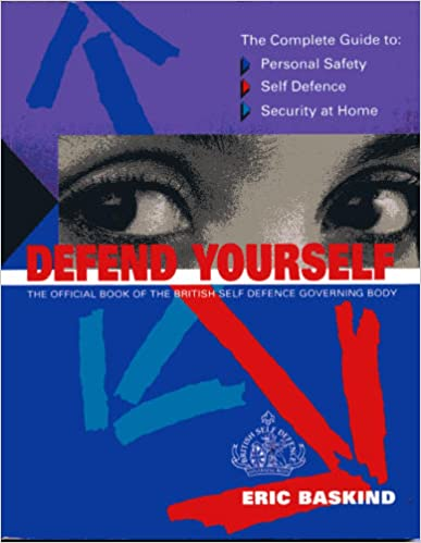 Defend Yourself: The Complete Guide to Self Defence, Personal Safety and Security at Home