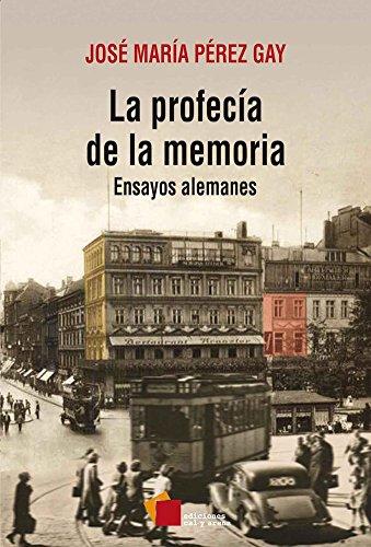 La profecía de la memoria: Ensayos alemanes por José María Pérez Gay