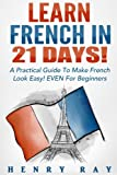 Telecharger Livres French Learn French In 21 DAYS A Practical Guide To Make French Look Easy EVEN For Beginners (PDF,EPUB,MOBI) gratuits en Francaise
