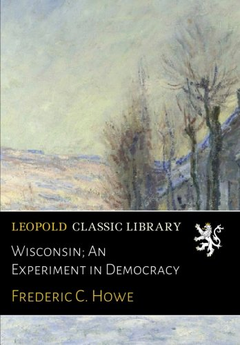 Wisconsin; An Experiment in Democracy por Frederic C. Howe