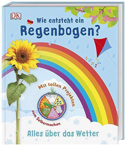 Wie entsteht ein Regenbogen?: Alles über das Wetter. Mit tollen Projekten zum Selbermachen