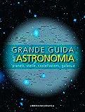 Grande guida dell'astronomia. Pianeti, stelle, costellazioni, galassie