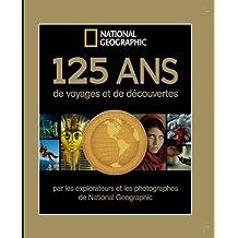 125 ans de voyages et de découvertes : Par les explorateurs et les photographes de National Géographic