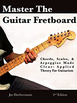 Master the Guitar Fretboard - Chords Scales & Arpeggios Made Clear! Applied Theory for Guitarists (English Edition) par [Dochtermann, Joe]