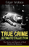 True Crime Ultimate Collection: The Stories of Real Murders & Mysteries: Must-Read Mystery Accounts - Real Life Stories: The Secret of the Moat Farm, The ... The Trial of the Seddons... (English Edition)