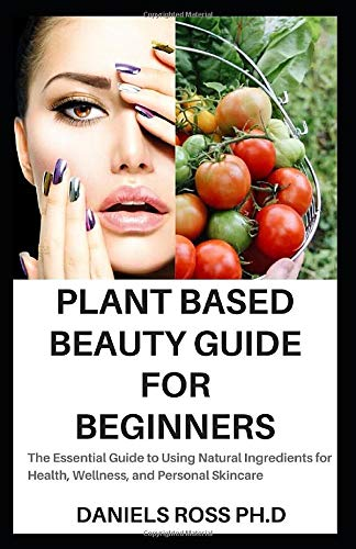 PLANT BASED BEAUTY GUIDE FOR BEGINNERS: The Essential Guide to Using Natural Ingredients for Health, Wellness, and Personal Skincare