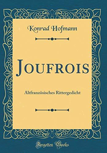 Joufrois: Altfranzösisches Rittergedicht (Classic Reprint) par Konrad Hofmann