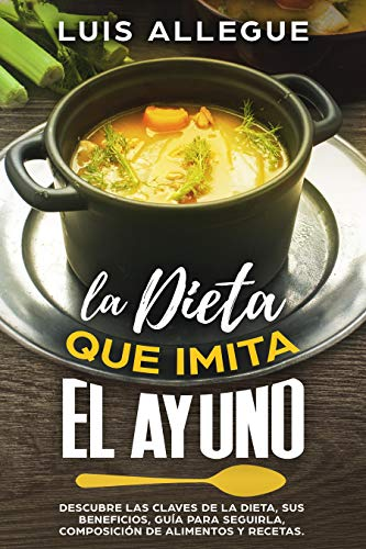 LA DIETA QUE IMITA EL AYUNO: DESCUBRE LAS CLAVES DE LA DIETA, SUS BENEFICIOS, GUÍA PARA SEGUIRLA, COMPOSICIÓN DE ALIMENTOS Y RECETAS (Spanish Edition)