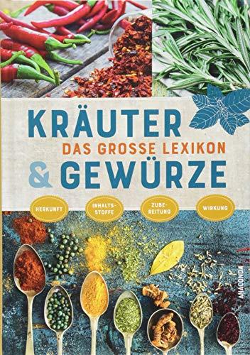 Das große Lexikon der Kräuter und Gewürze: Herkunft, Inhaltsstoffe, Zubereitung, Wirkung