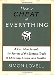 How to Cheat at Everything: A Con Man Reveals the Secrets of the Esoteric Trade of Cheating, Scams and Hustles