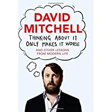 Thinking About It Only Makes It Worse: And Other Lessons from Modern Life by David Mitchell (2014-11-06)