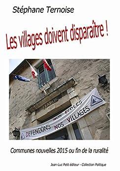 Les villages doivent disparaître!: Communes nouvelles 2015 ou fin de la ruralité par [Ternoise, Stéphane]