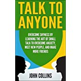 Talk to Anyone - Overcome Shyness By Learning The Art Of Small Talk To Overcome Anxiety, Meet New People, And Make More Friends (Communication, Emotional ... Skills, Soft Skills) (English Edition)