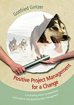Positive Project Management for a Change: A motivating report on experiences with projects and applied project management von [Giritzer, Gottfried]