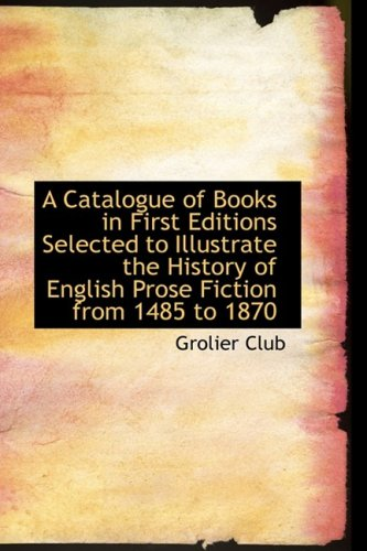 A Catalogue of Books in First Editions Selected to Illustrate the History of English Prose Fiction f