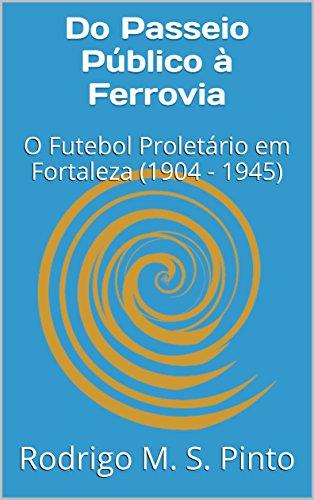Do Passeio Público à Ferrovia: O Futebol Proletário em Fortaleza (1904 - 1945) (Portuguese Edition) por Rodrigo M. S. Pinto