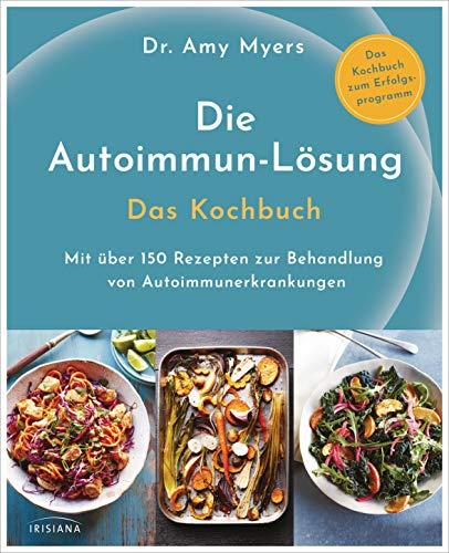 Die Autoimmun-Lösung. Das Kochbuch: Mit über 150 Rezepten zur Behandlung von Autoimmunerkrankungen - Das Kochbuch zum Erfolgsprogramm -