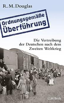 'Ordnungsgemäße Überführung': Die Vertreibung der Deutschen nach dem Zweiten Weltkrieg von [Douglas, R. M.]