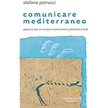 Comunicare mediterraneo: Appunti per un nuovo rinascimento pensato a Sud (Italian Edition)