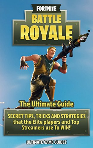 Fortnite: Battle Royale: The Ultimate Guide - Secret Tips, Tricks and Strategies That the Elite Players and Top Streamers Use to Win