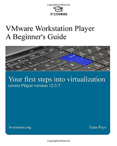 VMware Workstation Player: A Beginner's Guide: Your first steps into virtualization