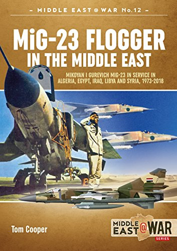 Mig-23 Flogger in the Middle East: Mikoyan I Gurevich Mig-23 in Service in Algeria, Egypt, Iraq, Libya and Syria, 1973 Until Today (Middle East@War, Band 12) (Tom Cooper)
