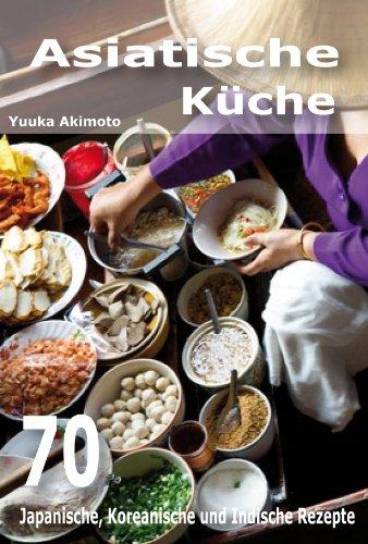 Asiatische Küche: 70 Japanische, Koreanische und Indische Rezepte ...