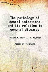 The pathology of dental infections and its relation to general diseases 1916
