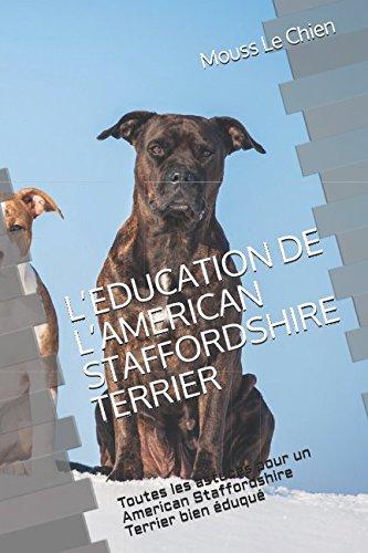 L'EDUCATION DE L'AMERICAN STAFFORDSHIRE TERRIER: Toutes les astuces pour un American Staffordshire Terrier  bien éduqué par Mouss Le Chien