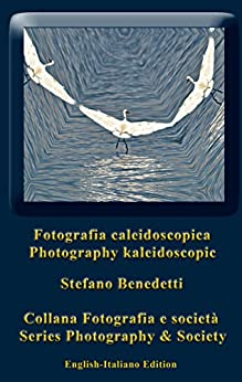 Photography Kaleidoscopic – Fotografia Caleidoscopica: photographic dreams - sogni fotografici (Photography and Society Book 11) by [Benedetti, Stefano]