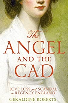 The Angel and the Cad: Love, Loss and Scandal in Regency England by [Roberts, Geraldine]