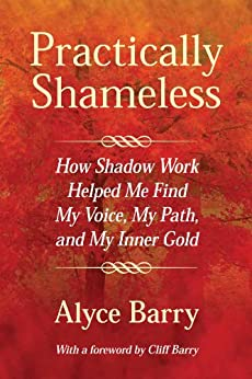 Practically Shameless, How Shadow Work Helped Me Find My Voice, My Path, and My Inner Gold (English Edition) di [Barry, Alyce]