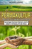 Permakultur – Der Weg zum Selbstversorger: So bringen Sie Ihren Garten und Ihr Leben in Einklang mit der Natur