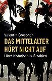 Das Mittelalter hört nicht auf: Über historisches Erzählen - Valentin Groebner