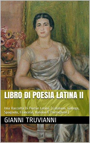 Libro Di Poesia Latina II: Una Raccolta Di Poesie Latina (Catalano, Gallego, Spagnolo, Francese, Italiano E Portoghese)