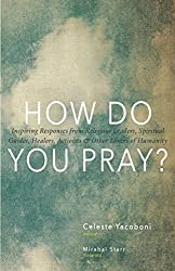 How Do You Pray?: Inspiring Responses from Religious Leaders, Spiritual Guides, Healers, Activists and Other Lovers of Humanity by Mirabai Starr (2014-07-08)