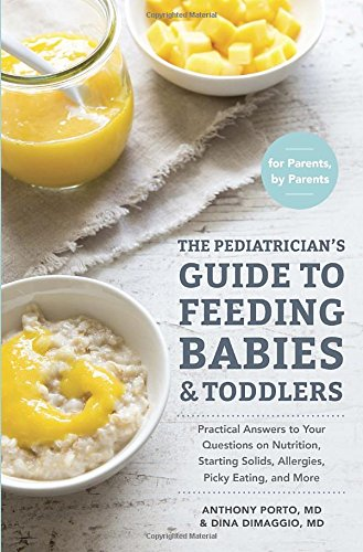 Pediatrician's Guide to Feeding Babies and Toddlers: Practical Answers to Your Questions on Nutrition, Starting Solids, Allergies, Picky Eating, and More (for Parents, by Parents)