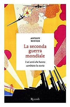 La seconda guerra mondiale: I sei anni che hanno cambiato la storia (Italian Edition) by [Beevor, Antony]