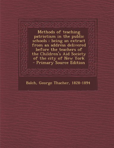 Methods of Teaching Patriotism in the Public Schools: Being an Extract from an Address Delivered Before the Teachers of the Children's Aid Society of the City of New York