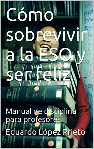 Cómo sobrevivir a la ESO y ser feliz: Manual de disciplina para profesores por Eduardo López Prieto