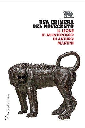 Una chimera del Novecento. Il leone di Monterosso di Arturo Martini. Catalogo della mostra (Arezzo, 27 luglio-31 ottobre 2017)