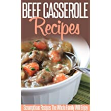 Beef Casserole Recipes: Beefy And Bubbly-A Collection Of Casserole Recipes To Try Now. (Simple Casserole Recipe Series) (English Edition)