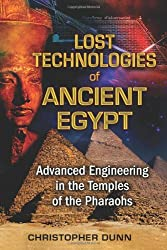 Lost Technologies of Ancient Egypt: Advanced Engineering in the Temples of the Pharaohs by Christopher Dunn (2010-06-24)