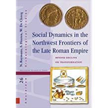 Social Dynamics in the Northwest Frontiers of the Late Roman Empire: Beyond Transformation or Decline (Amsterdam Archaeological Studies (Hardcover))