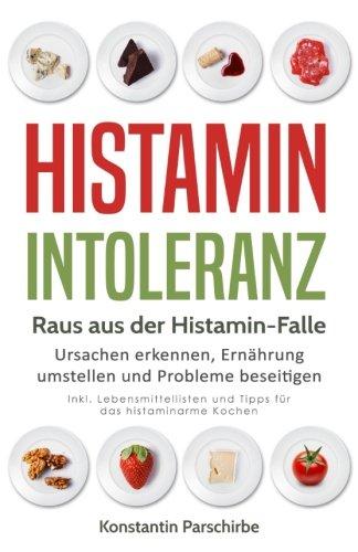 Histamin-Intoleranz - Raus aus der Histamin-Falle: Ursachen erkennen, Ernährung umstellen und Probleme beseitigen -  Inkl. Lebensmittellisten und Tipps für das histaminarme Kochen -