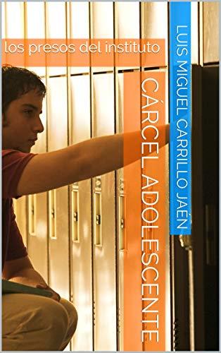 Cárcel adolescente: los presos del instituto (oscuridad de la humanidad nº 1) por Luis Miguel Carrillo Jaén