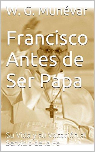 Francisco Antes de Ser Papa: Su Vida y su Vocación al Servicio de la Fe por W. G. Munévar