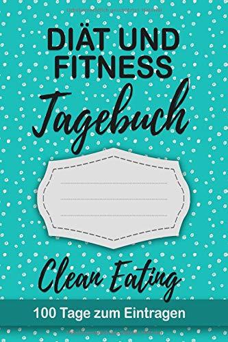Diät und Fitness Tagebuch Clean Eating: Abnehmtagebuch 100 Tage zum eintragen von Ergebnissen der Diät,Sport Fitness, naturbelassene Produkte, ... Begleittagebuch für saubere Nahrungsmittel