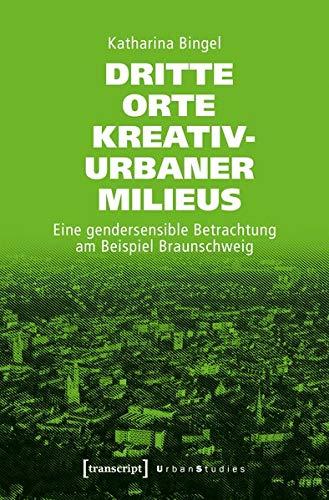Dritte Orte kreativ-urbaner Milieus: Eine gendersensible Betrachtung am Beispiel Braunschweig (Urban Studies)
